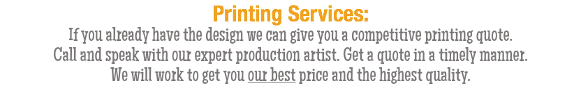 Printing Services: If you already have the design we can give you a competitive printing quote. Call and speak with our expert production artist. Get a quote in a timely manner. We will work to get you our best price and the highest quality.