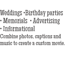 Weddings •Birthday parties • Memorials • Advertising • Informational Combine photos, captions and music to create a custom movie.
